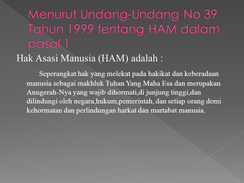 Hak Asasi Manusia (HAM) adalah : Seperangkat hak yang melekat pada hakikat dan keberadaan manusia sebagai makhluk Tuhan Yang Maha Esa dan merupakan An