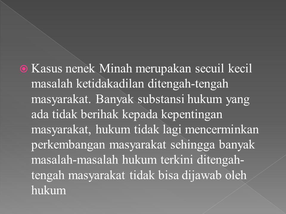  Kasus nenek Minah merupakan secuil kecil masalah ketidakadilan ditengah-tengah masyarakat. Banyak substansi hukum yang ada tidak berihak kepada kepe