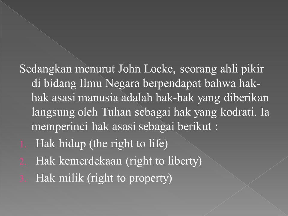 Sedangkan menurut John Locke, seorang ahli pikir di bidang Ilmu Negara berpendapat bahwa hak- hak asasi manusia adalah hak-hak yang diberikan langsung oleh Tuhan sebagai hak yang kodrati.