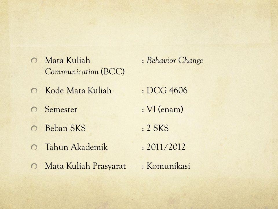 Mata Kuliah: Behavior Change Communication (BCC) Kode Mata Kuliah: DCG 4606 Semester: VI (enam) Beban SKS: 2 SKS Tahun Akademik: 2011/2012 Mata Kuliah