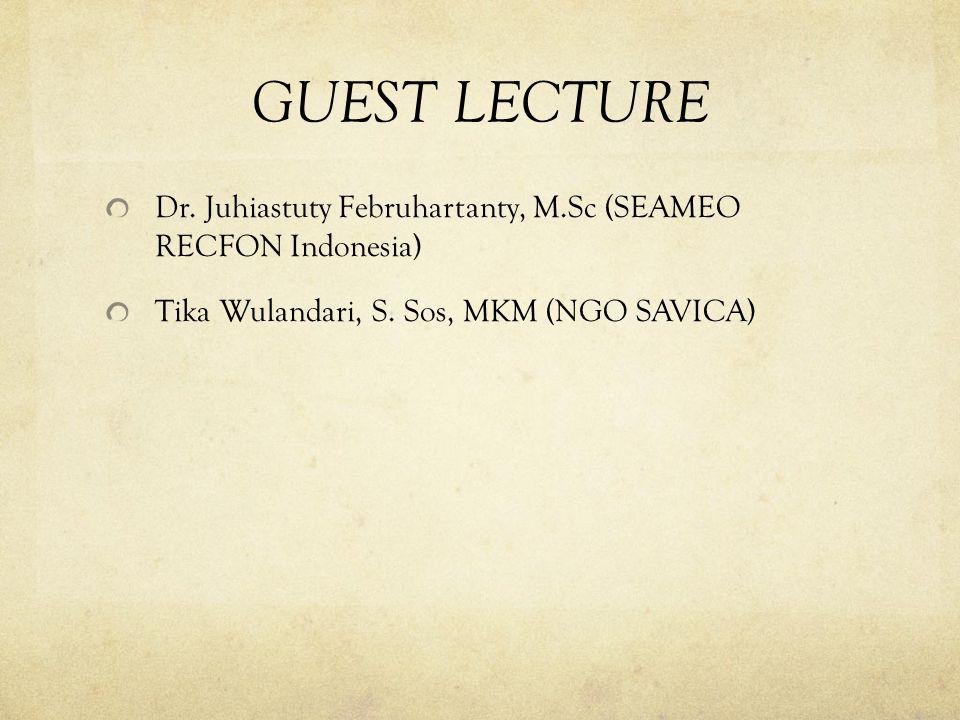 GUEST LECTURE Dr. Juhiastuty Februhartanty, M.Sc (SEAMEO RECFON Indonesia) Tika Wulandari, S. Sos, MKM (NGO SAVICA)