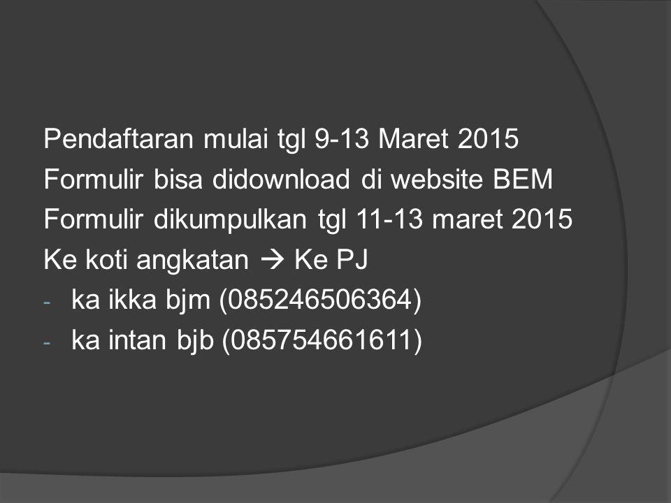 Pendaftaran mulai tgl 9-13 Maret 2015 Formulir bisa didownload di website BEM Formulir dikumpulkan tgl 11-13 maret 2015 Ke koti angkatan  Ke PJ - ka