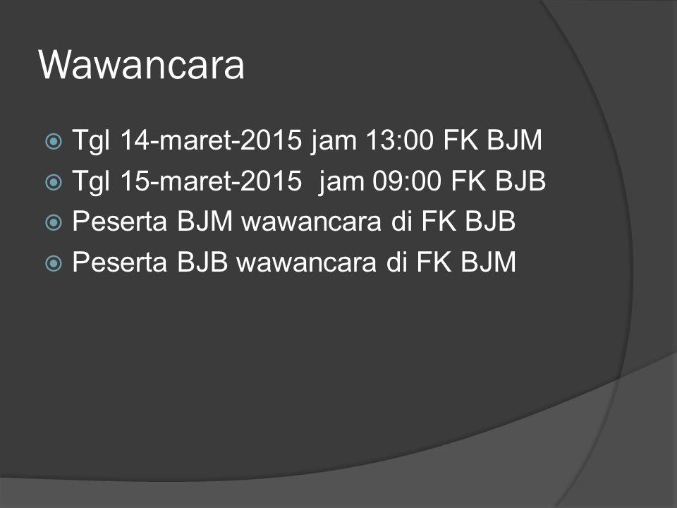 Wawancara  Tgl 14-maret-2015 jam 13:00 FK BJM  Tgl 15-maret-2015 jam 09:00 FK BJB  Peserta BJM wawancara di FK BJB  Peserta BJB wawancara di FK BJ