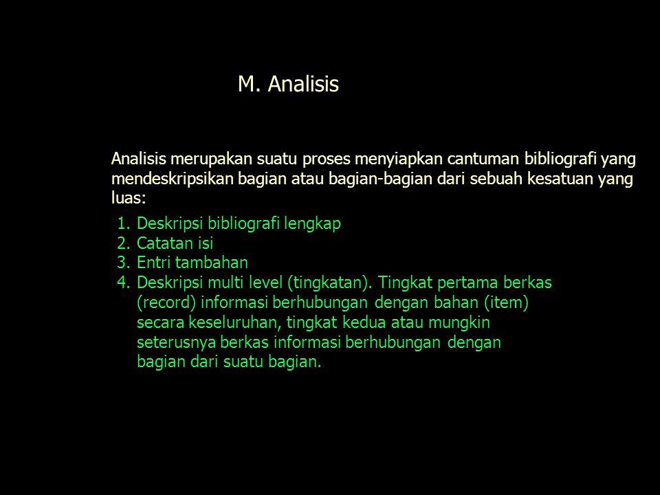 Analisis merupakan suatu proses menyiapkan cantuman bibliografi yang mendeskripsikan bagian atau bagian-bagian dari sebuah kesatuan yang luas: Analisis M.