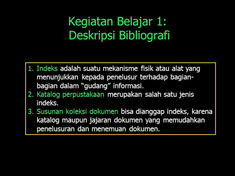 Kegiatan Belajar 1: Deskripsi Bibliografi 1.Indeks adalah suatu mekanisme fisik atau alat yang menunjukkan kepada penelusur terhadap bagian- bagian dalam gudang informasi.