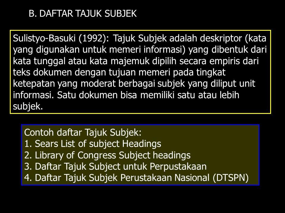 B. DAFTAR TAJUK SUBJEK Sulistyo-Basuki (1992): Tajuk Subjek adalah deskriptor (kata yang digunakan untuk memeri informasi) yang dibentuk dari kata tun