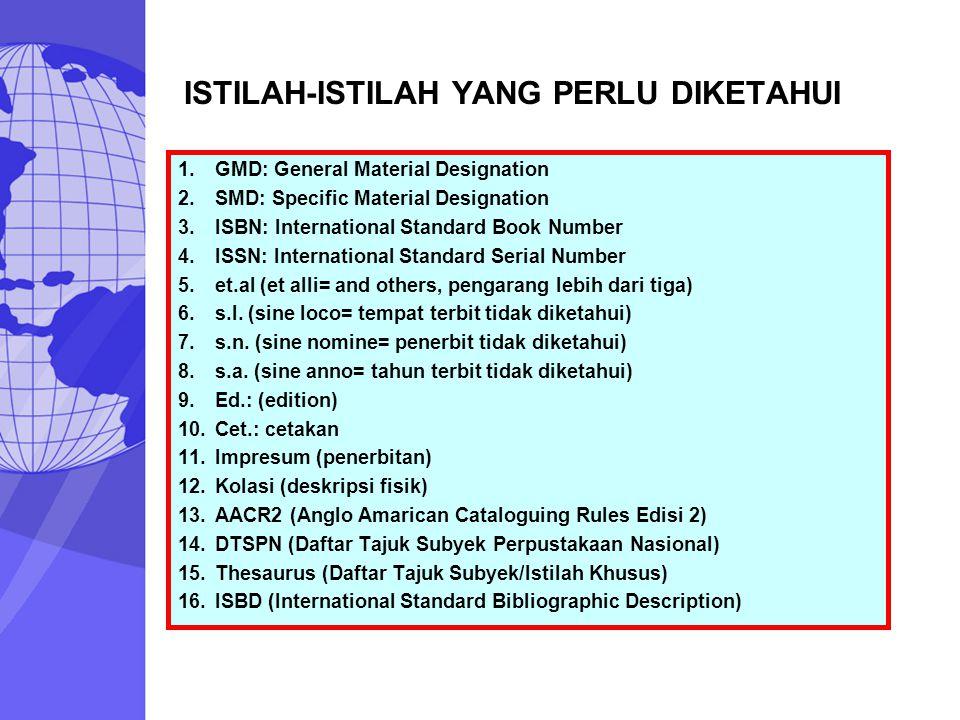 ISTILAH-ISTILAH YANG PERLU DIKETAHUI 1.GMD: General Material Designation 2.SMD: Specific Material Designation 3.ISBN: International Standard Book Numb
