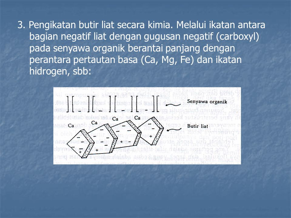 3. Pengikatan butir liat secara kimia. Melalui ikatan antara bagian negatif liat dengan gugusan negatif (carboxyl) pada senyawa organik berantai panja