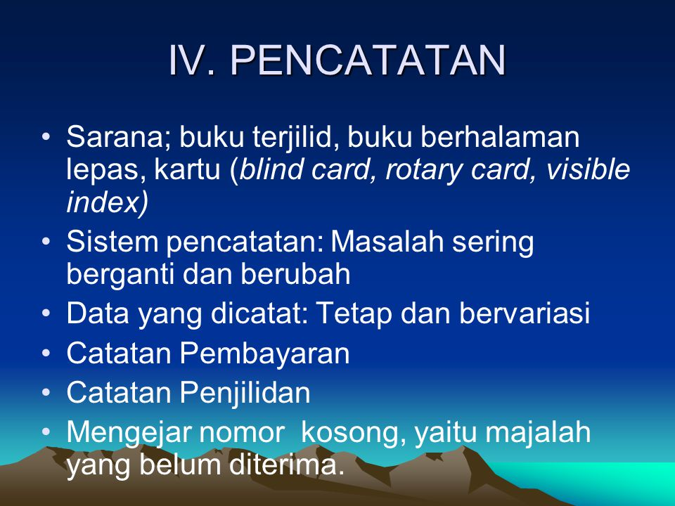 IV. PENCATATAN Sarana; buku terjilid, buku berhalaman lepas, kartu (blind card, rotary card, visible index) Sistem pencatatan: Masalah sering berganti