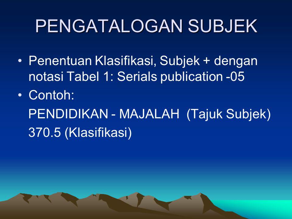 PENGATALOGAN SUBJEK Penentuan Klasifikasi, Subjek + dengan notasi Tabel 1: Serials publication -05 Contoh: PENDIDIKAN - MAJALAH (Tajuk Subjek) 370.5 (