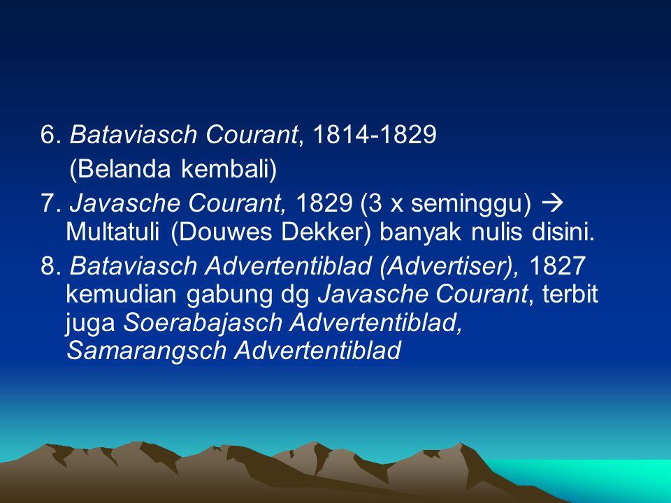 6. Bataviasch Courant, 1814-1829 (Belanda kembali) 7. Javasche Courant, 1829 (3 x seminggu)  Multatuli (Douwes Dekker) banyak nulis disini. 8. Batavi