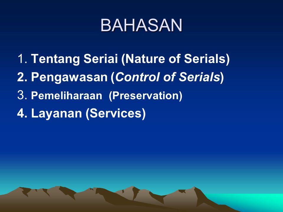 BAHASAN 1. Tentang Seriai (Nature of Serials) 2. Pengawasan (Control of Serials) 3. Pemeliharaan (Preservation) 4. Layanan (Services)