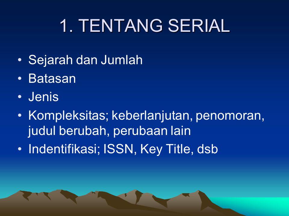 1. TENTANG SERIAL Sejarah dan Jumlah Batasan Jenis Kompleksitas; keberlanjutan, penomoran, judul berubah, perubaan lain Indentifikasi; ISSN, Key Title