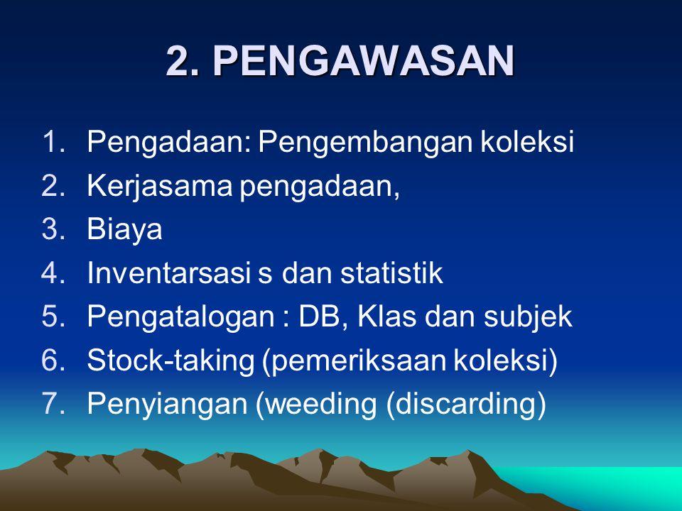2. PENGAWASAN 1.Pengadaan: Pengembangan koleksi 2.Kerjasama pengadaan, 3.Biaya 4.Inventarsasi s dan statistik 5.Pengatalogan : DB, Klas dan subjek 6.S