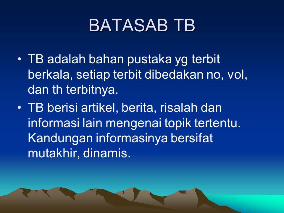 BATASAB TB TB adalah bahan pustaka yg terbit berkala, setiap terbit dibedakan no, vol, dan th terbitnya. TB berisi artikel, berita, risalah dan inform