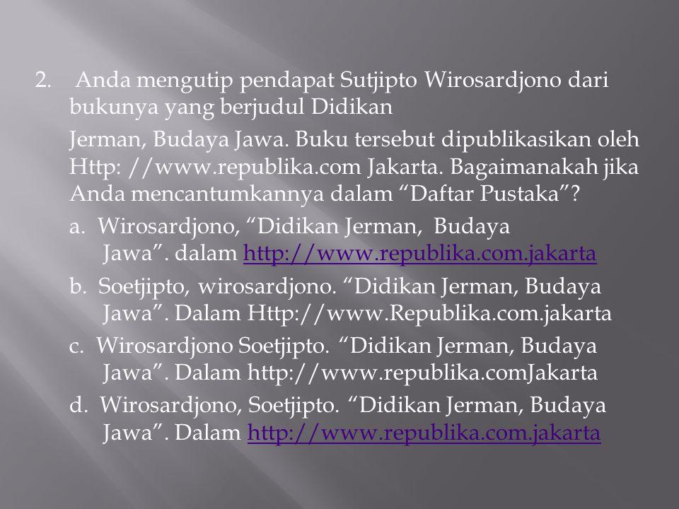 2. Anda mengutip pendapat Sutjipto Wirosardjono dari bukunya yang berjudul Didikan Jerman, Budaya Jawa. Buku tersebut dipublikasikan oleh Http: //www.