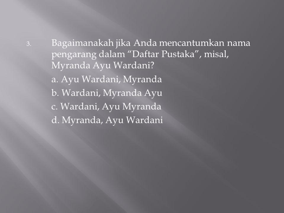 "3. Bagaimanakah jika Anda mencantumkan nama pengarang dalam ""Daftar Pustaka"", misal, Myranda Ayu Wardani? a. Ayu Wardani, Myranda b. Wardani, Myranda"