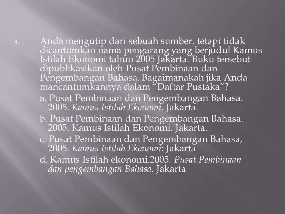 4. Anda mengutip dari sebuah sumber, tetapi tidak dicantumkan nama pengarang yang berjudul Kamus Istilah Ekonomi tahun 2005 Jakarta. Buku tersebut dip