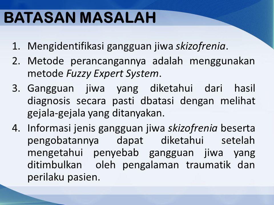 BATASAN MASALAH 1.Mengidentifikasi gangguan jiwa skizofrenia. 2.Metode perancangannya adalah menggunakan metode Fuzzy Expert System. 3.Gangguan jiwa y