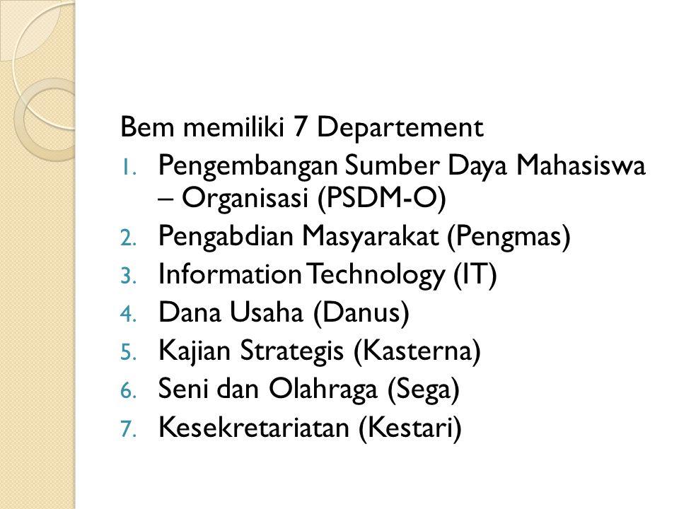Bem memiliki 7 Departement 1. Pengembangan Sumber Daya Mahasiswa – Organisasi (PSDM-O) 2. Pengabdian Masyarakat (Pengmas) 3. Information Technology (I