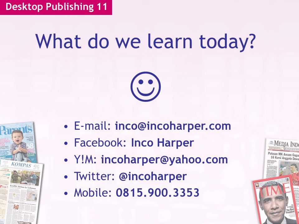 Desktop Publishing 11 What do we learn today? E-mail: inco@incoharper.com Facebook: Inco Harper Y!M: incoharper@yahoo.com Twitter: @incoharper Mobile: