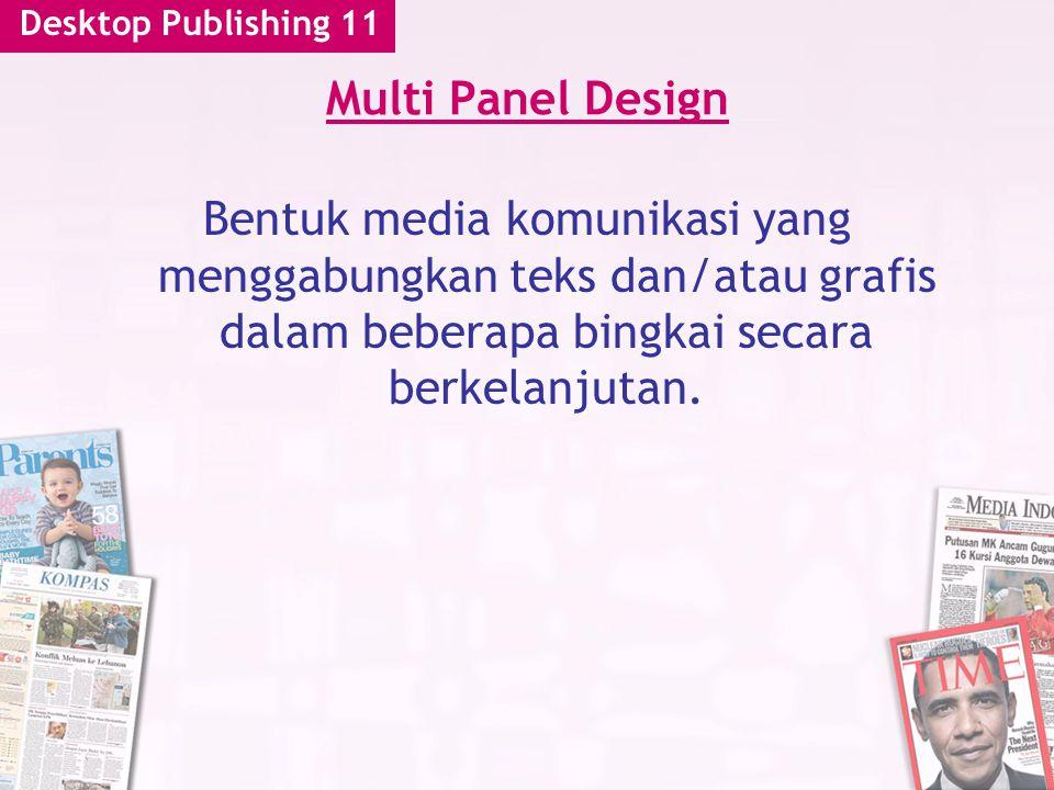 Desktop Publishing 11 Multi Panel Design Bentuk media komunikasi yang menggabungkan teks dan/atau grafis dalam beberapa bingkai secara berkelanjutan.