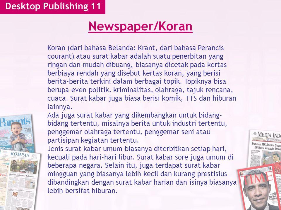 Desktop Publishing 11 Newspaper/Koran Koran (dari bahasa Belanda: Krant, dari bahasa Perancis courant) atau surat kabar adalah suatu penerbitan yang ringan dan mudah dibuang, biasanya dicetak pada kertas berbiaya rendah yang disebut kertas koran, yang berisi berita-berita terkini dalam berbagai topik.