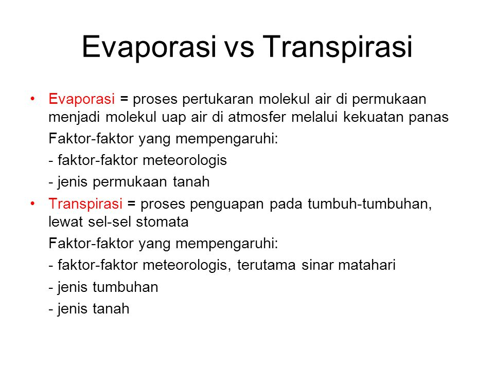Faktor-faktor Evapotranspirasi Evapotranspirasi/Evaporasi Total = peristiwa evaporasi dan transpirasi yang terjadi bersama-sama Evapotranspirasi potensial (potential evaporation, PET) = evaporasi yang terjadi, apabila tersedia cukup air (dari presipitasi atau irigasi) untuk memenuhi pertumbuhan optimum  dipengaruhi faktor2 metereologi  radiasi matahari dan suhu Evapotranspirasi sesungguhnya (Actual evapotranspiration, AET) = evapotranspirasi yang terjadi sesungguhnya, dengan kondisi pemberian air seadanya  dipengaruhi oleh faktor fisiologi tanaman dan unsur tanah Consumptive use = air yang diperlukan tumbuh- tumbuhan untuk pertumbuhan sel-selnya