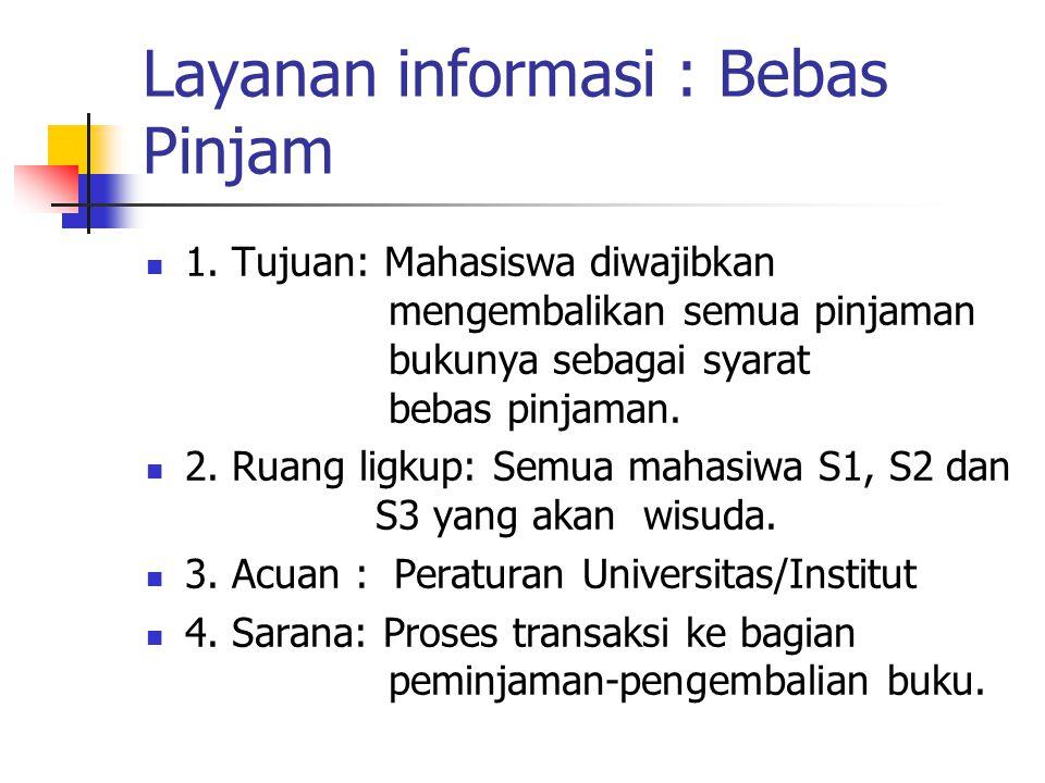 Layanan informasi : Bebas Pinjam 1. Tujuan: Mahasiswa diwajibkan mengembalikan semua pinjaman bukunya sebagai syarat bebas pinjaman. 2. Ruang ligkup: