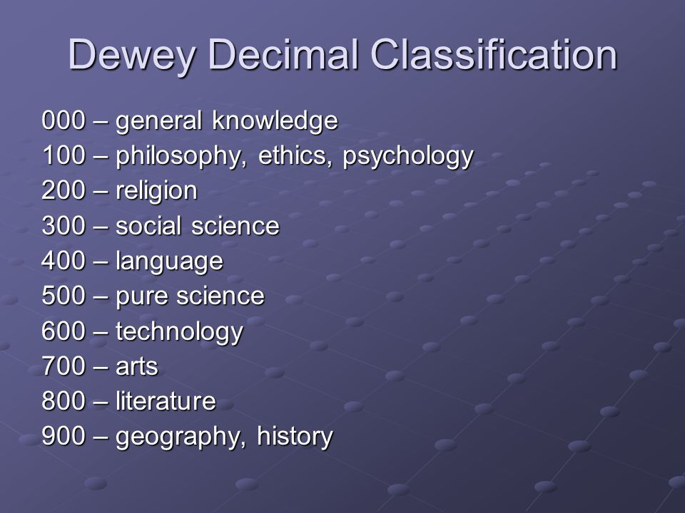 Dewey Decimal Classification 000 – general knowledge 100 – philosophy, ethics, psychology 200 – religion 300 – social science 400 – language 500 – pur