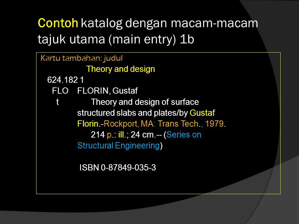 Contoh katalog dengan macam-macam tajuk utama (main entry) 1c Kartu tambahan: Seri Series on Structural Engineering 624.182 1 FLO FLORIN, Gustaf t Theory and design of surface structured slabs and plates/by Gustaf Florin.-Rockport, MA: Trans Tech., 1979.