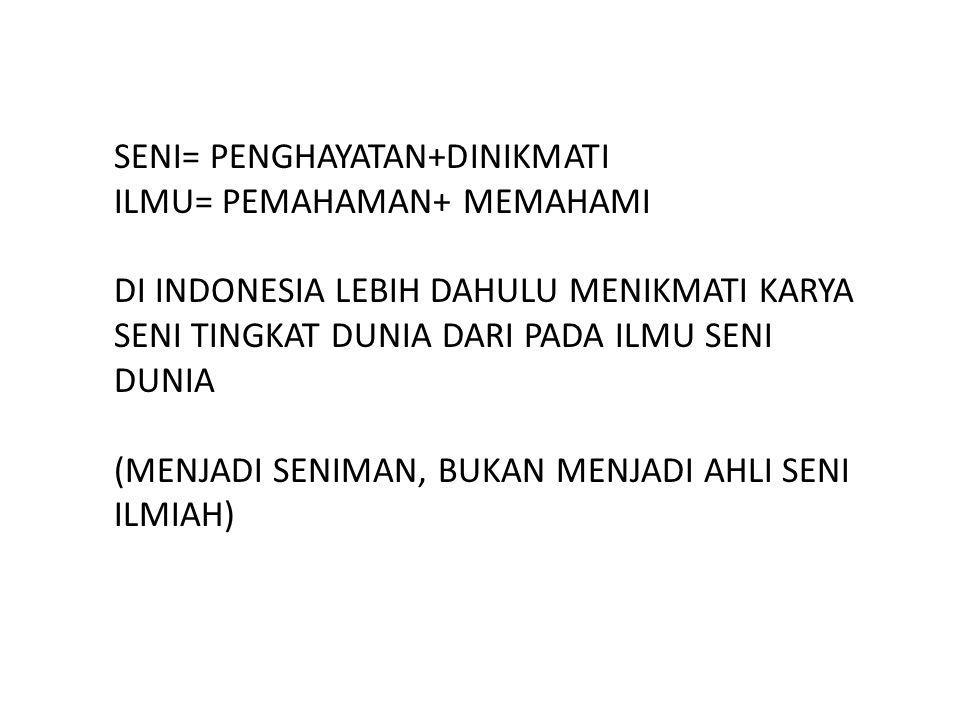 SENI= PENGHAYATAN+DINIKMATI ILMU= PEMAHAMAN+ MEMAHAMI DI INDONESIA LEBIH DAHULU MENIKMATI KARYA SENI TINGKAT DUNIA DARI PADA ILMU SENI DUNIA (MENJADI