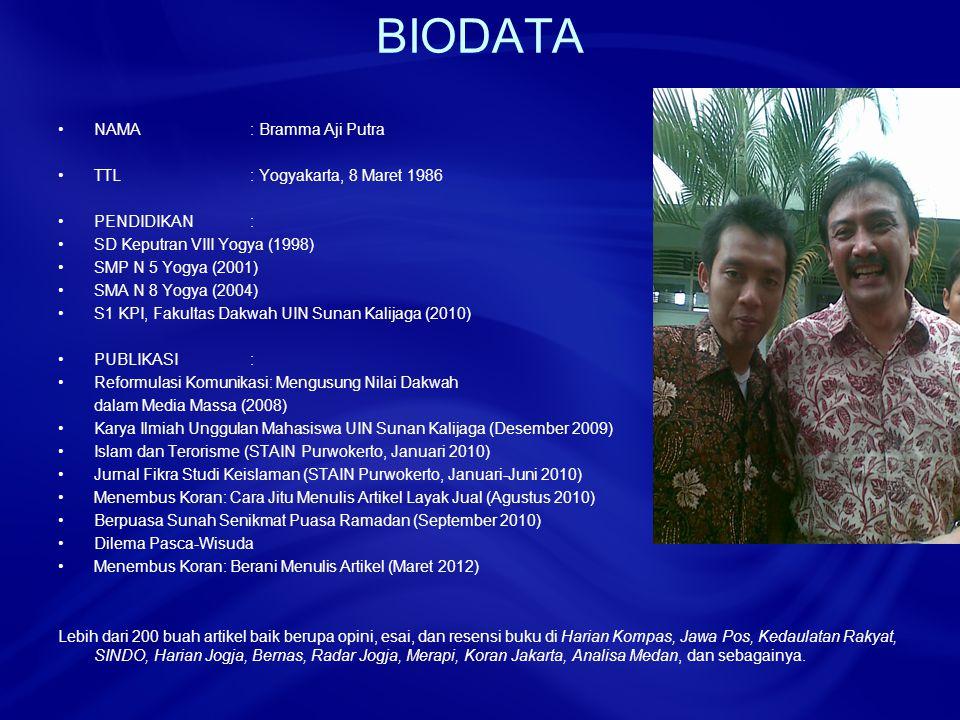 BIODATA NAMA: Bramma Aji Putra TTL: Yogyakarta, 8 Maret 1986 PENDIDIKAN: SD Keputran VIII Yogya (1998) SMP N 5 Yogya (2001) SMA N 8 Yogya (2004) S1 KPI, Fakultas Dakwah UIN Sunan Kalijaga (2010) PUBLIKASI: Reformulasi Komunikasi: Mengusung Nilai Dakwah dalam Media Massa (2008) Karya Ilmiah Unggulan Mahasiswa UIN Sunan Kalijaga (Desember 2009) Islam dan Terorisme (STAIN Purwokerto, Januari 2010) Jurnal Fikra Studi Keislaman (STAIN Purwokerto, Januari-Juni 2010) Menembus Koran: Cara Jitu Menulis Artikel Layak Jual (Agustus 2010) Berpuasa Sunah Senikmat Puasa Ramadan (September 2010) Dilema Pasca-Wisuda Menembus Koran: Berani Menulis Artikel (Maret 2012) Lebih dari 200 buah artikel baik berupa opini, esai, dan resensi buku di Harian Kompas, Jawa Pos, Kedaulatan Rakyat, SINDO, Harian Jogja, Bernas, Radar Jogja, Merapi, Koran Jakarta, Analisa Medan, dan sebagainya.
