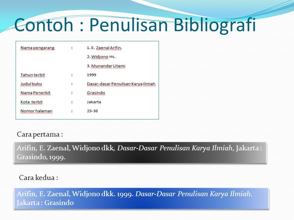 Contoh : Penulisan Bibliografi Arifin, E. Zaenal, Widjono dkk, Dasar-Dasar Penulisan Karya Ilmiah, Jakarta : Grasindo, 1999. Cara pertama : Cara kedua