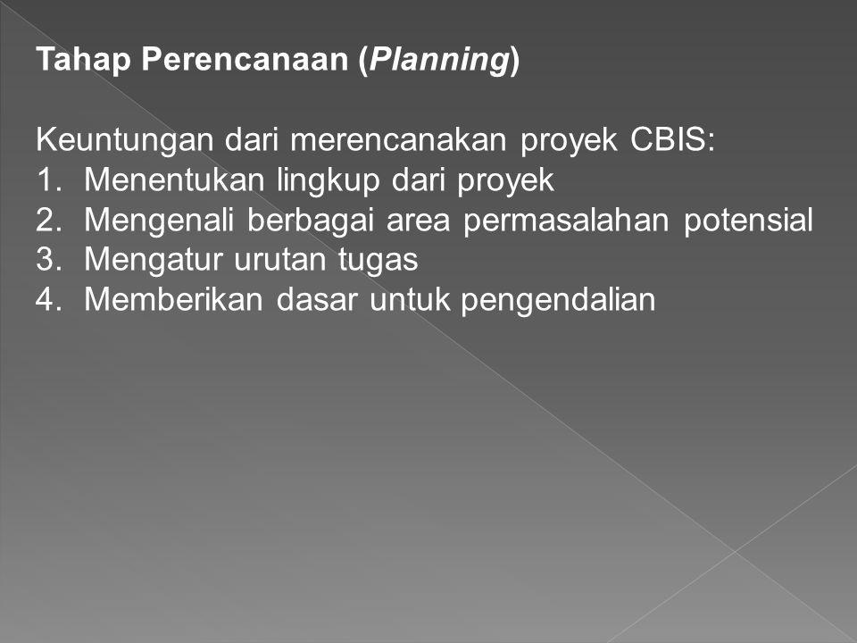 Tahap Perencanaan (Planning) Keuntungan dari merencanakan proyek CBIS: 1.Menentukan lingkup dari proyek 2.Mengenali berbagai area permasalahan potensial 3.Mengatur urutan tugas 4.Memberikan dasar untuk pengendalian