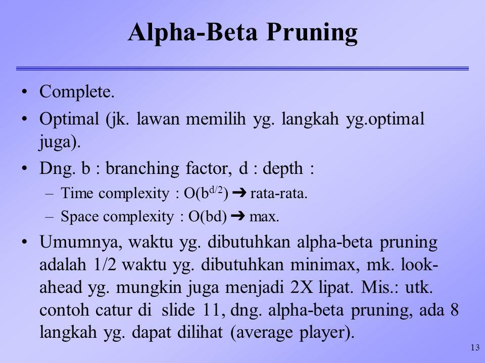 13 Alpha-Beta Pruning Complete. Optimal (jk. lawan memilih yg. langkah yg.optimal juga). Dng. b : branching factor, d : depth : –Time complexity : O(b