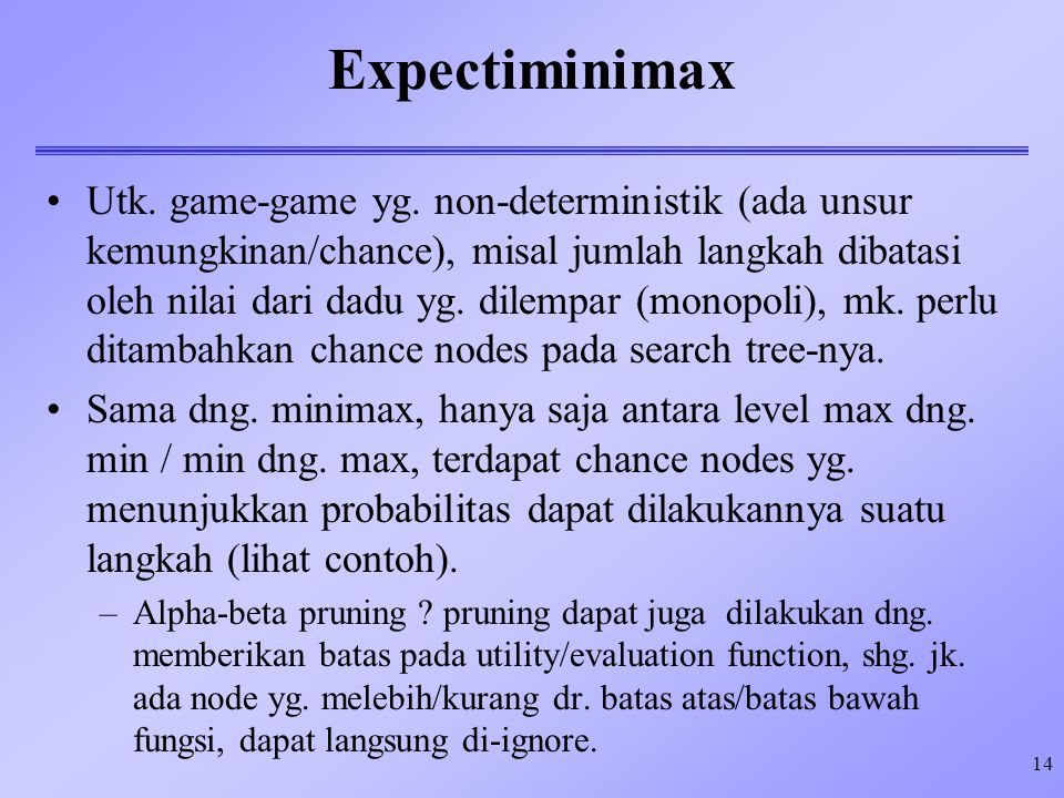 14 Expectiminimax Utk. game-game yg. non-deterministik (ada unsur kemungkinan/chance), misal jumlah langkah dibatasi oleh nilai dari dadu yg. dilempar