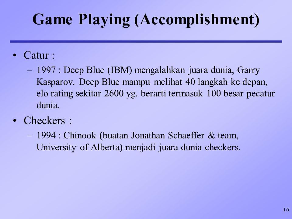 16 Game Playing (Accomplishment) Catur : –1997 : Deep Blue (IBM) mengalahkan juara dunia, Garry Kasparov. Deep Blue mampu melihat 40 langkah ke depan,