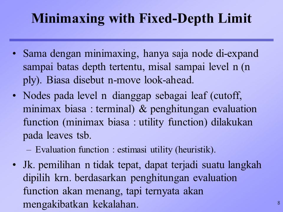 8 Minimaxing with Fixed-Depth Limit Sama dengan minimaxing, hanya saja node di-expand sampai batas depth tertentu, misal sampai level n (n ply). Biasa