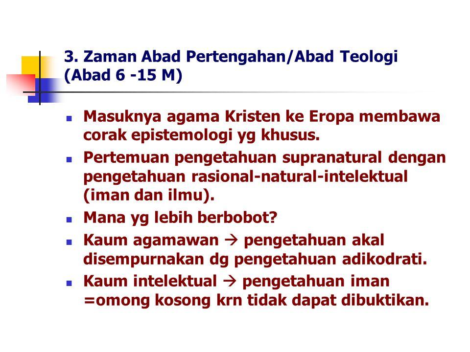 3. Zaman Abad Pertengahan/Abad Teologi (Abad 6 -15 M) Masuknya agama Kristen ke Eropa membawa corak epistemologi yg khusus. Pertemuan pengetahuan supr