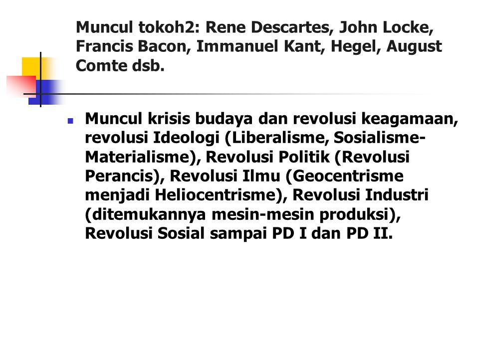 Muncul tokoh2: Rene Descartes, John Locke, Francis Bacon, Immanuel Kant, Hegel, August Comte dsb. Muncul krisis budaya dan revolusi keagamaan, revolus