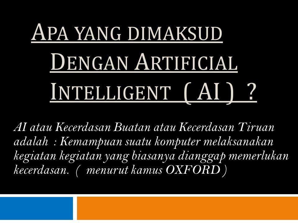 A PA YANG DIMAKSUD D ENGAN A RTIFICIAL I NTELLIGENT ( AI ) ? AI atau Kecerdasan Buatan atau Kecerdasan Tiruan adalah : Kemampuan suatu komputer melaks