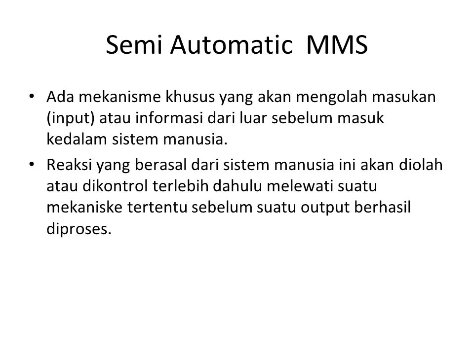 Semi Automatic MMS Ada mekanisme khusus yang akan mengolah masukan (input) atau informasi dari luar sebelum masuk kedalam sistem manusia.