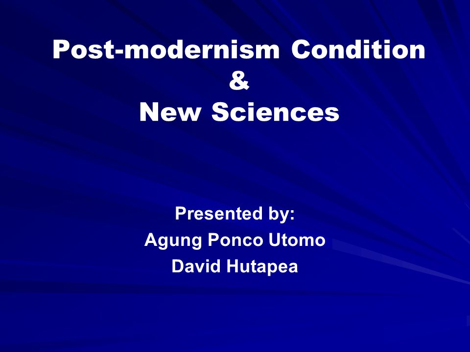 Post-modernism Condition & New Sciences Presented by: Agung Ponco Utomo David Hutapea