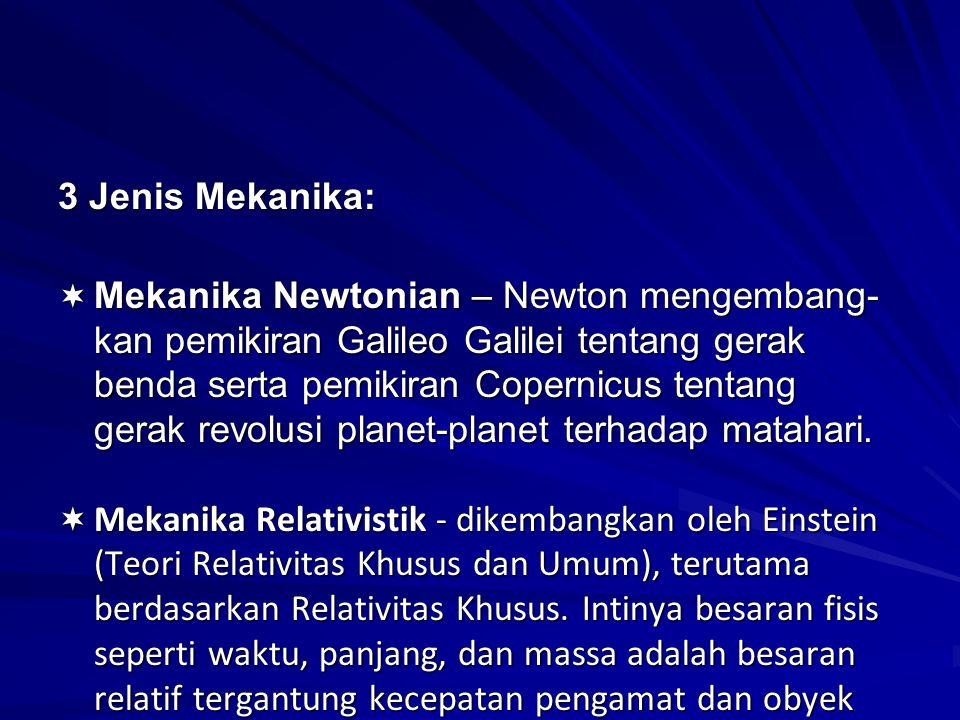 3 Jenis Mekanika:  Mekanika Newtonian – Newton mengembang- kan pemikiran Galileo Galilei tentang gerak benda serta pemikiran Copernicus tentang gerak