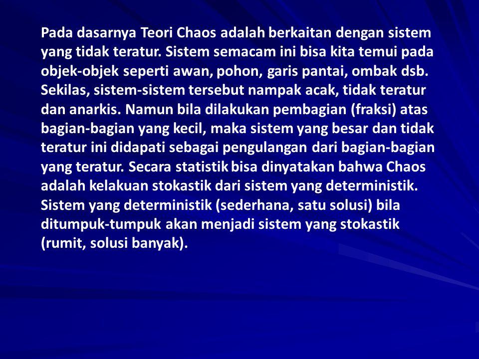 Pada dasarnya Teori Chaos adalah berkaitan dengan sistem yang tidak teratur. Sistem semacam ini bisa kita temui pada objek-objek seperti awan, pohon,