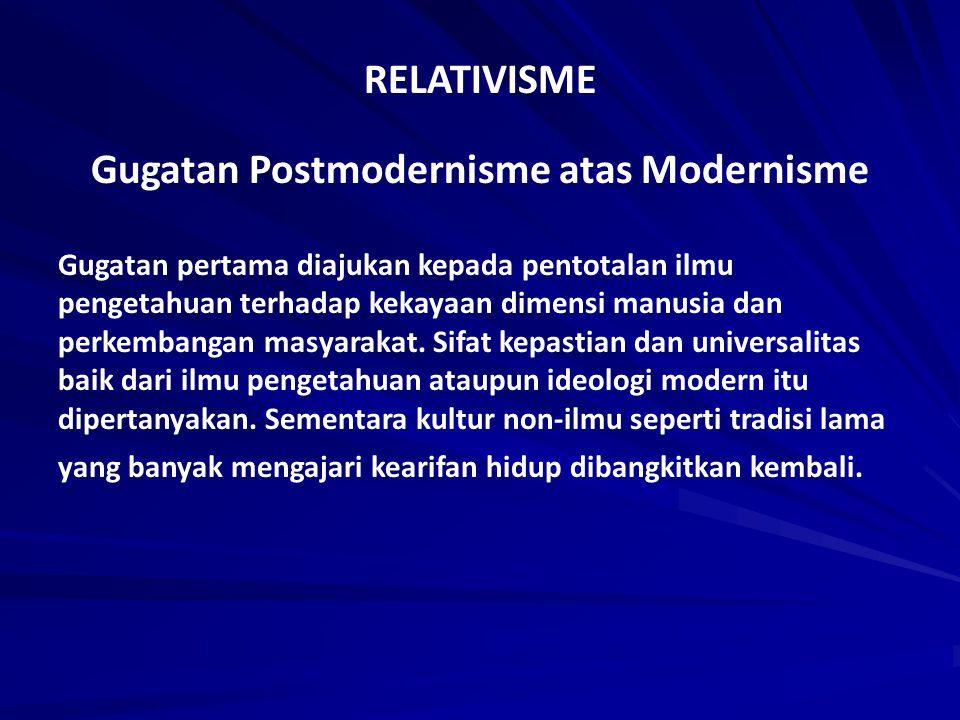 RELATIVISME Gugatan Postmodernisme atas Modernisme Gugatan pertama diajukan kepada pentotalan ilmu pengetahuan terhadap kekayaan dimensi manusia dan p
