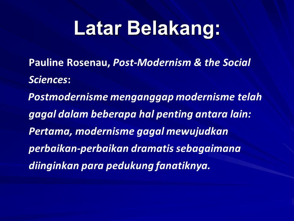 Latar Belakang: Pauline Rosenau, Post-Modernism & the Social Sciences: Postmodernisme menganggap modernisme telah gagal dalam beberapa hal penting ant
