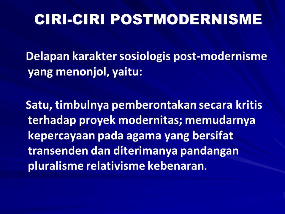 CIRI-CIRI POSTMODERNISME Delapan karakter sosiologis post-modernisme yang menonjol, yaitu: Satu, timbulnya pemberontakan secara kritis terhadap proyek