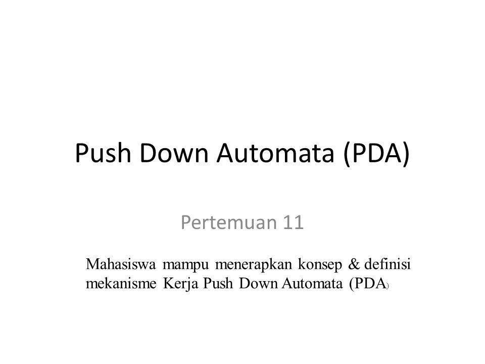 Push Down Automata (PDA) Pertemuan 11 Mahasiswa mampu menerapkan konsep & definisi mekanisme Kerja Push Down Automata (PDA )